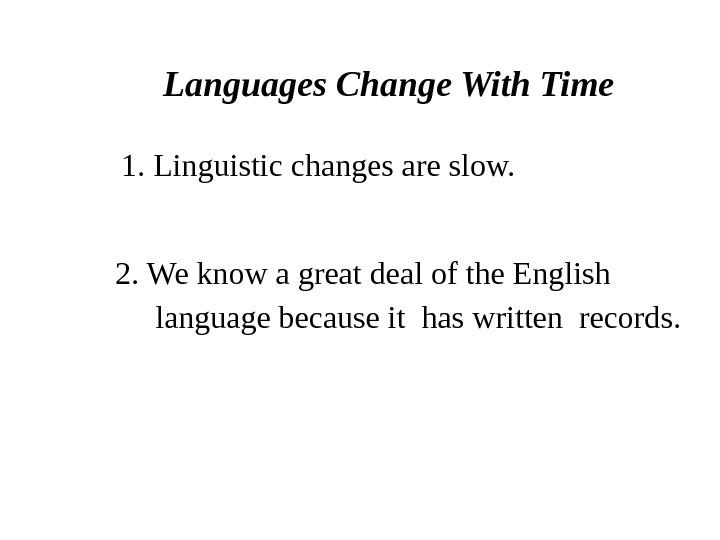 Languages Change With Time 1. Linguistic changes are slow. 2. We know a great deal of