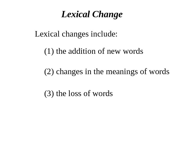 Lexical Change Lexical changes include: (1) the addition of new words (2) changes in the meanings