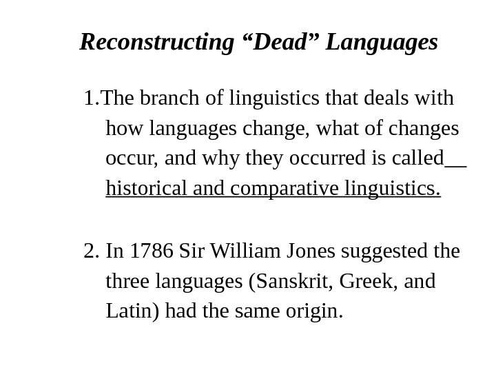 "Reconstructing ""Dead"" Languages 1. The branch of linguistics that deals with  how languages change, what"