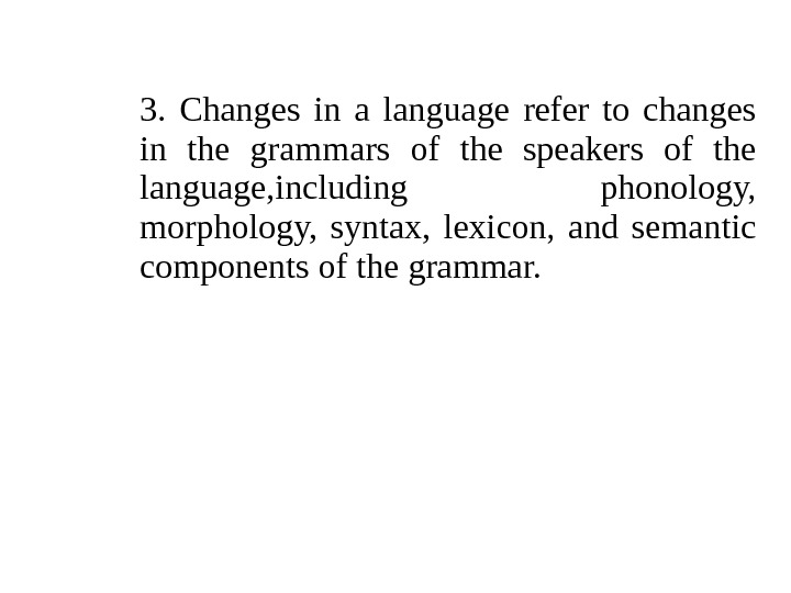 3.  Changes in a language refer to changes in the grammars of the speakers of