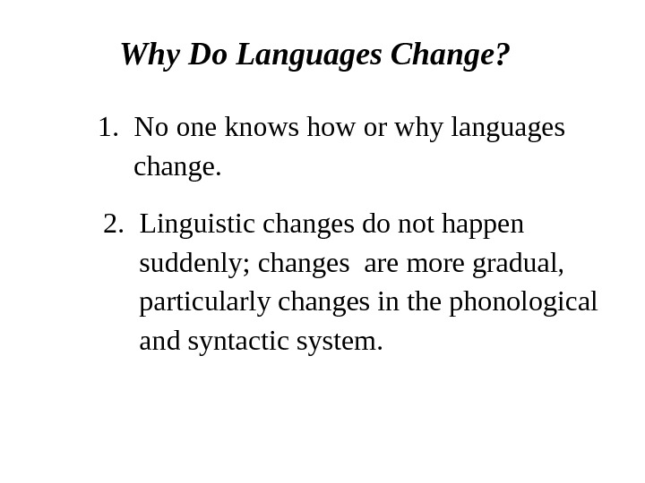 Why Do Languages Change? 1. No one knows how or why languages  change. 2. Linguistic