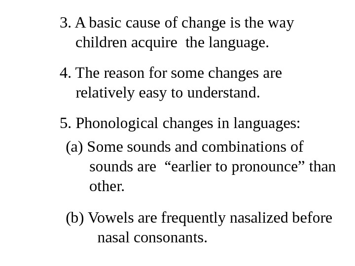 3. A basic cause of change is the way  children acquire the language.  4.