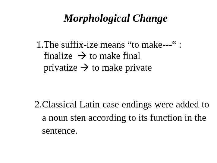 "Morphological Change 1. The suffix-ize means ""to make---"" : finalize to make final  privatize"