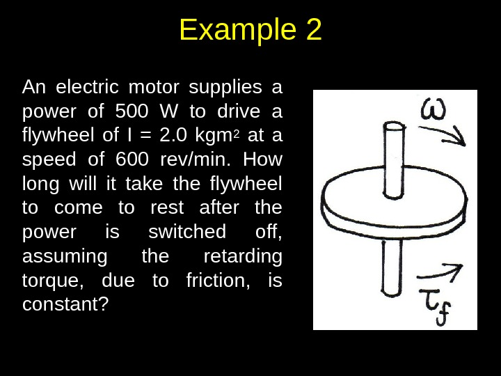 Example 2 An electric motor supplies a power of 500 W to drive a flywheel of
