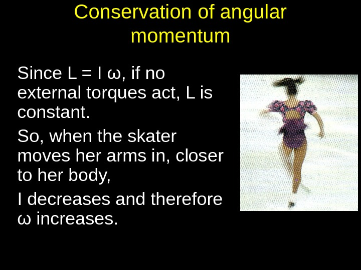 Conservation of angular momentum Since L = I ω, if no external torques act, L is