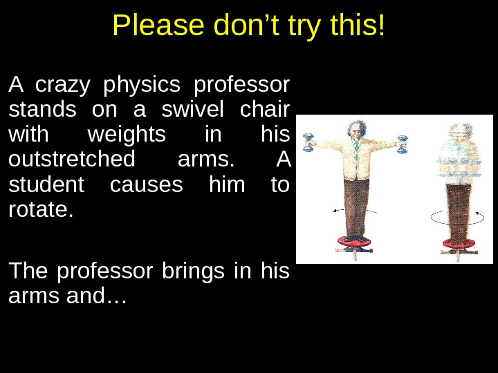 Please don't try this! A crazy physics professor stands on a swivel chair with weights in