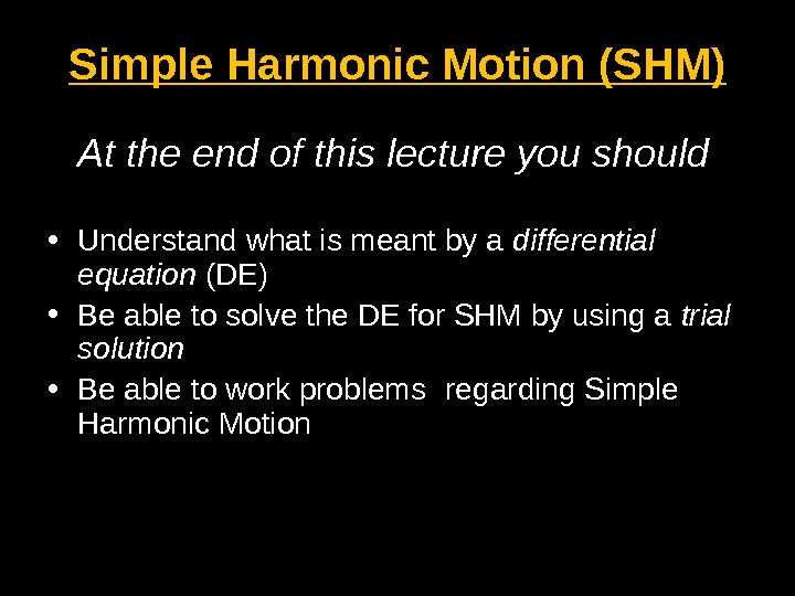 Simple Harmonic Motion (SHM) At the end of this lecture you should • Understand what is
