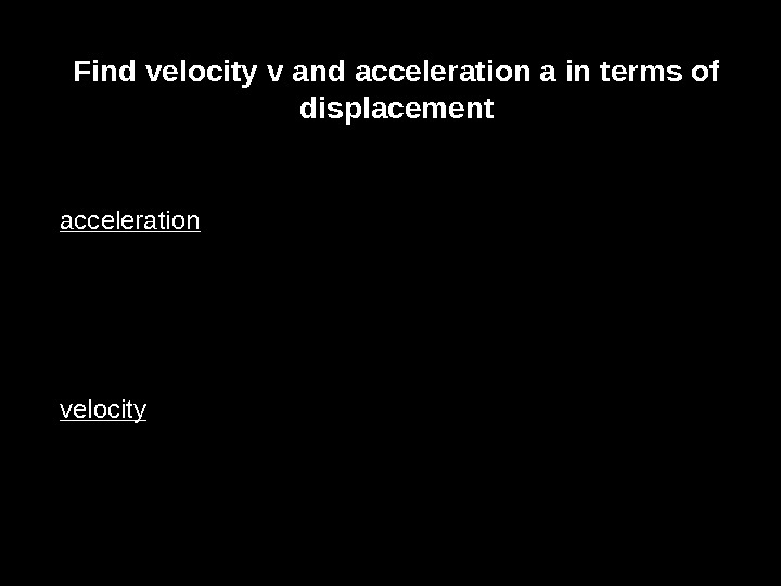 Find velocity v and acceleration a in terms of displacement acceleration velocity)cos(t. A dt dx v