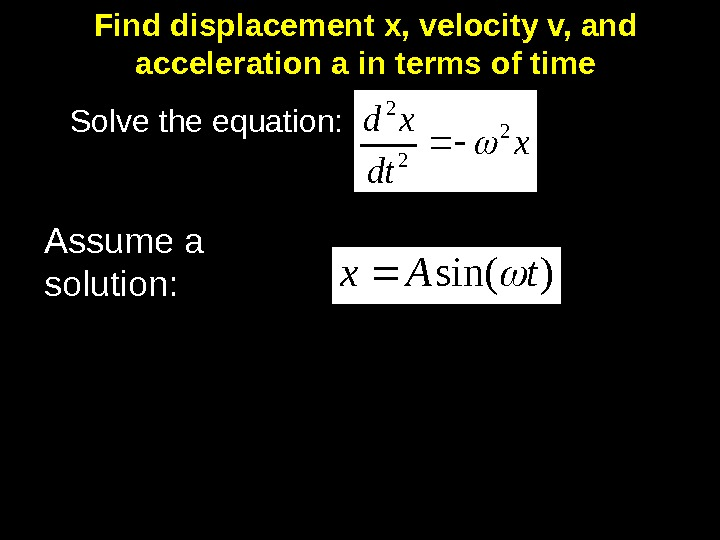 Find displacement x, velocity v, and acceleration a in terms of time Solve the equation: