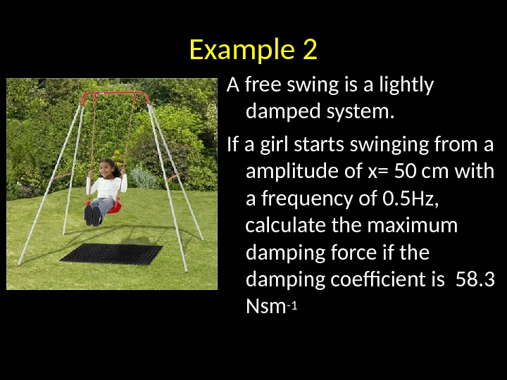 Example 2 A free swing is a lightly damped system.  If a girl starts swinging