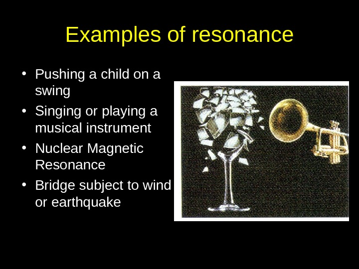 Examples of resonance • Pushing a child on a swing • Singing or playing a musical