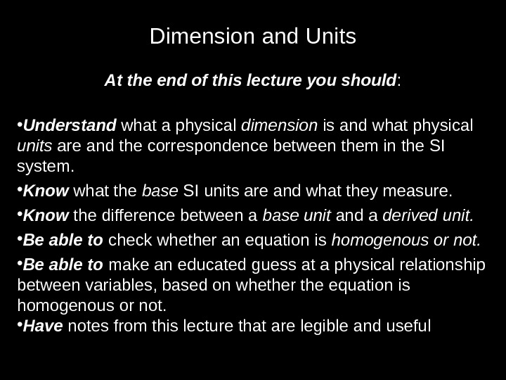 Dimension and Units At the end of this lecture you should :  • Understand what