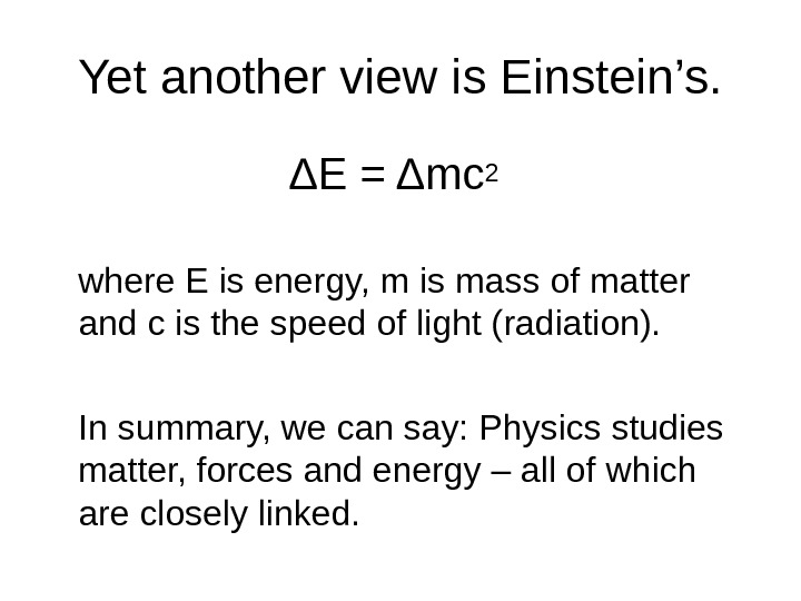 Yet another view is Einstein's. ΔE = Δmc 2 where E is energy, m is mass