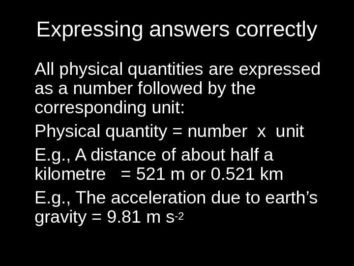 Expressing answers correctly All physical quantities are expressed as a number followed by the corresponding unit: