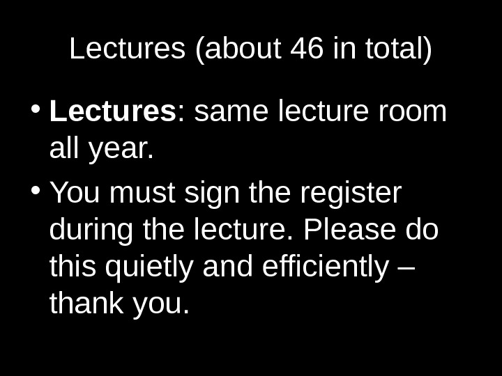 Lectures (about 46 in total) • Lectures : same lecture room all year.  • You