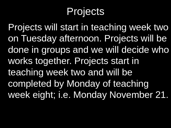 Projects will start in teaching week two on Tuesday afternoon. Projects will be done in groups