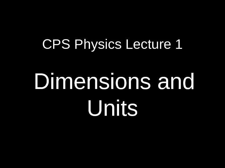 CPS Physics Lecture 1  Dimensions and Units