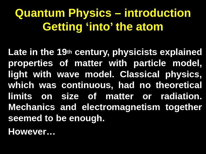 Quantum Physics – introduction Getting 'into' the atom Late in the 19 th century, physicists explained