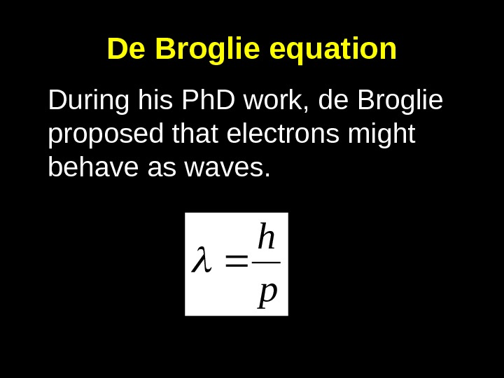 De Broglie equation During his Ph. D work, de Broglie proposed that electrons might behave as