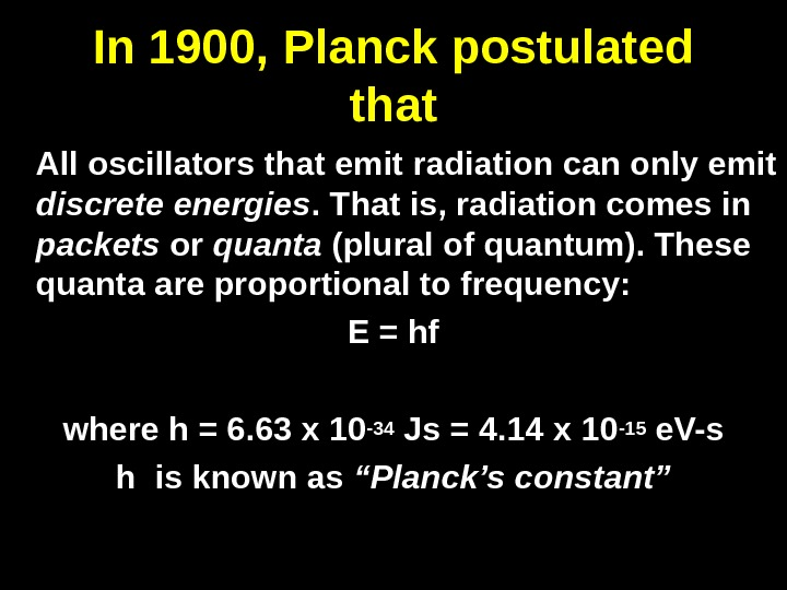 In 1900, Planck postulated that All oscillators that emit radiation can only emit discrete energies. That