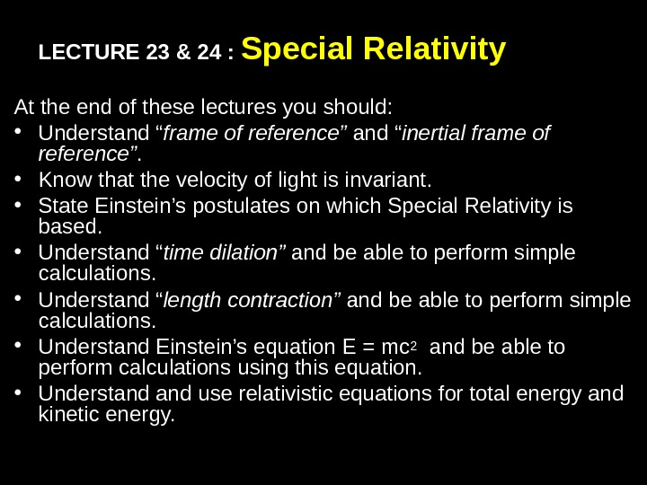 LECTURE 23 & 24 :  Special Relativity At the end of these lectures you should: