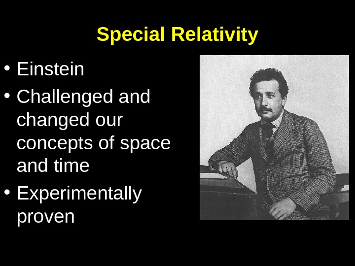 Special Relativity • Einstein • Challenged and changed our concepts of space and time • Experimentally