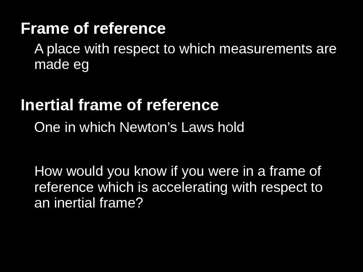 Frame of reference A place with respect to which measurements are made eg Inertial frame of