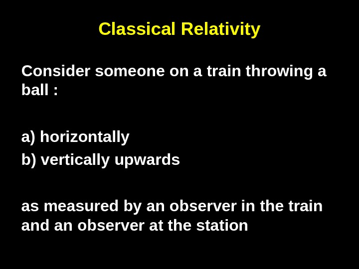 Classical Relativity Consider someone on a train throwing a ball :  a) horizontally b) vertically