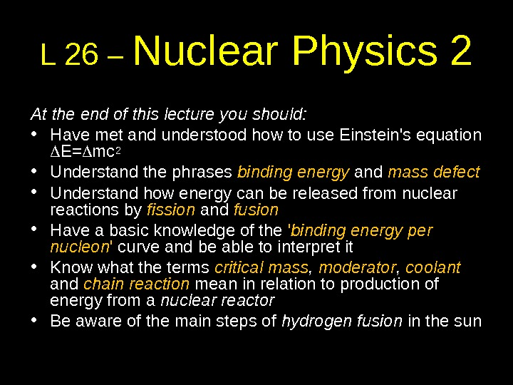 L 26 – Nuclear Physics 2 At the end of this lecture you should:  •
