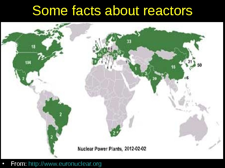 Some facts about reactors • As of Feb, 2012 worldwide, 31 countries have 435 active reactors
