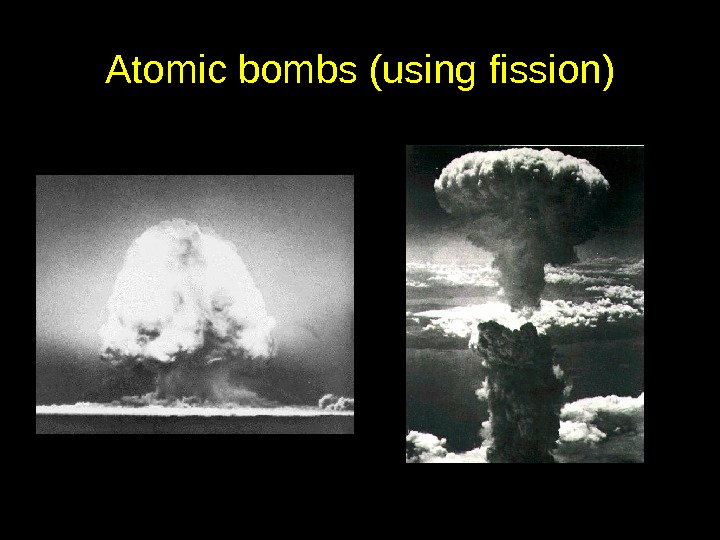 Atomic bombs (using fission)
