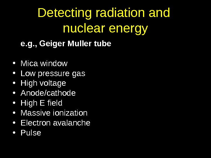 Detecting radiation and nuclear energy e. g. , Geiger Muller tube • Mica window • Low