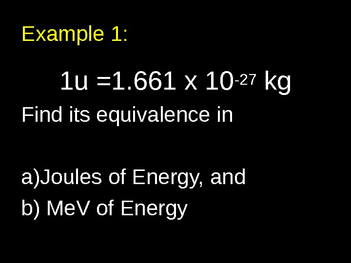 Example 1: 1 u =1. 661 x 10 -27 kg Find its equivalence in a) Joules