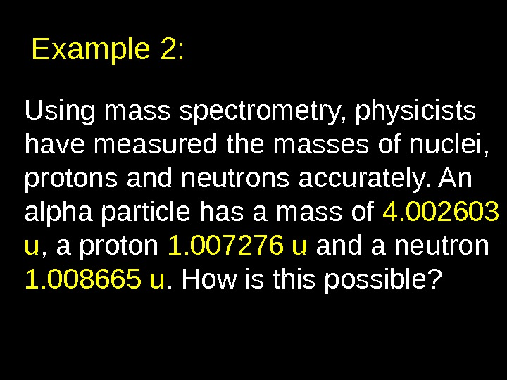 Example 2: Using mass spectrometry, physicists have measured the masses of nuclei,  protons and neutrons