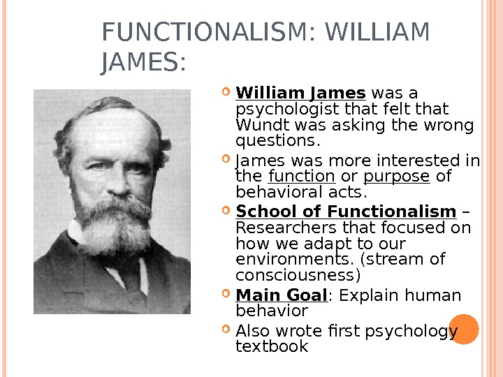 FUNCTIONALISM: WILLIAM JAMES:  William James was a psychologist that felt that Wundt was asking the
