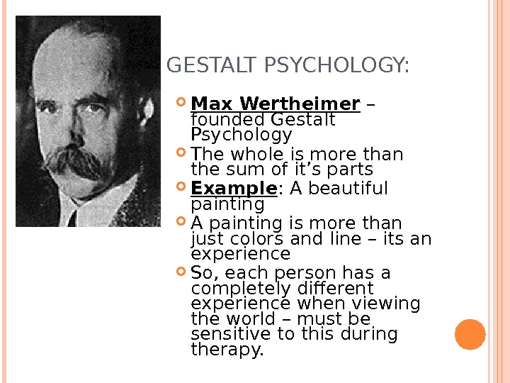 GESTALT PSYCHOLOGY:  Max Wertheimer – founded Gestalt Psychology The whole is more than the sum