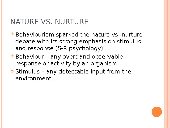 NATURE VS. NURTURE Behaviourism sparked the nature vs. nurture debate with its strong emphasis on stimulus