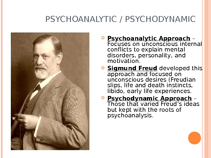 PSYCHOANALYTIC / PSYCHODYNAMIC Psychoanalytic Approach – Focuses on unconscious internal conflicts to explain mental disorders,