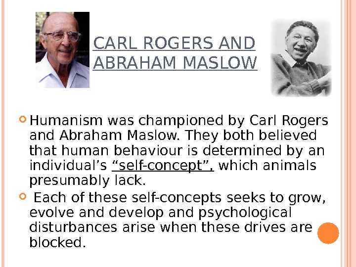 CARL ROGERS AND ABRAHAM MASLOW Humanism was championed by Carl Rogers and Abraham Maslow. They both