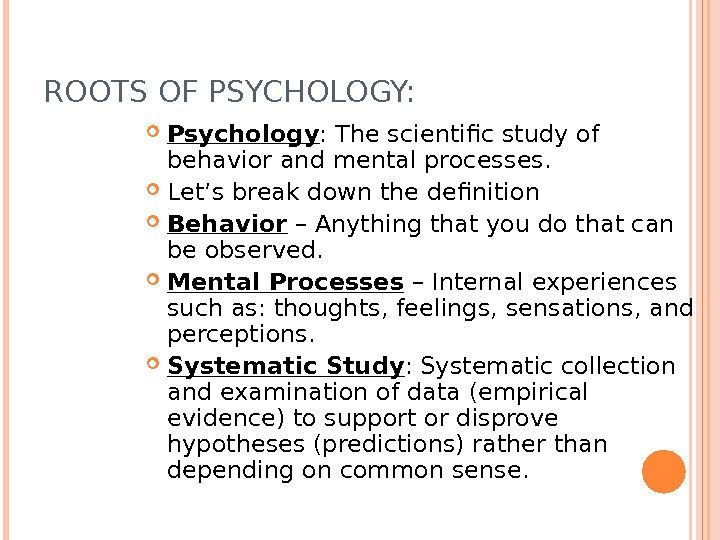 ROOTS OF PSYCHOLOGY:  Psychology : The scientific study of behavior and mental processes.  Let's
