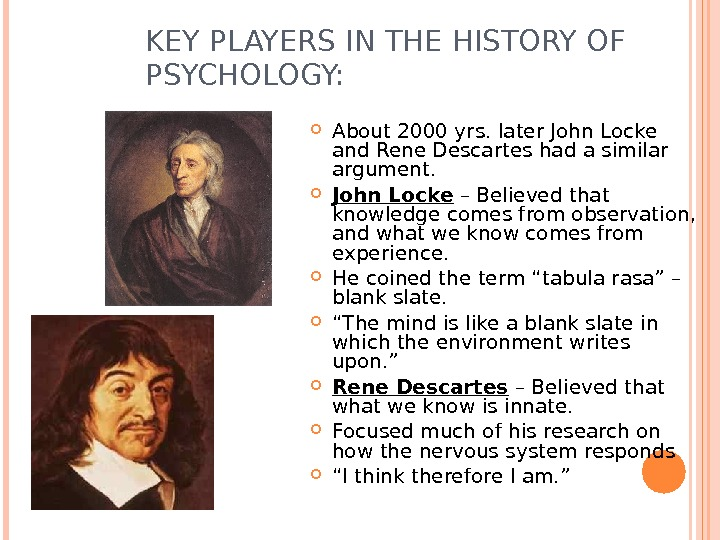 KEY PLAYERS IN THE HISTORY OF PSYCHOLOGY:  About 2000 yrs. later John Locke and Rene