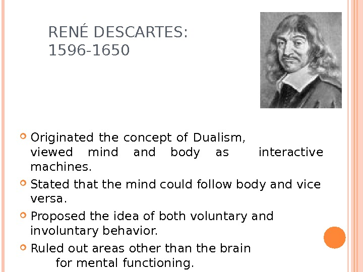 REN É DESCARTES:     1596 -1650 Originated the concept of Dualism,