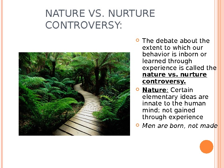 NATURE VS. NURTURE CONTROVERSY:  The debate about the extent to which our behavior is inborn