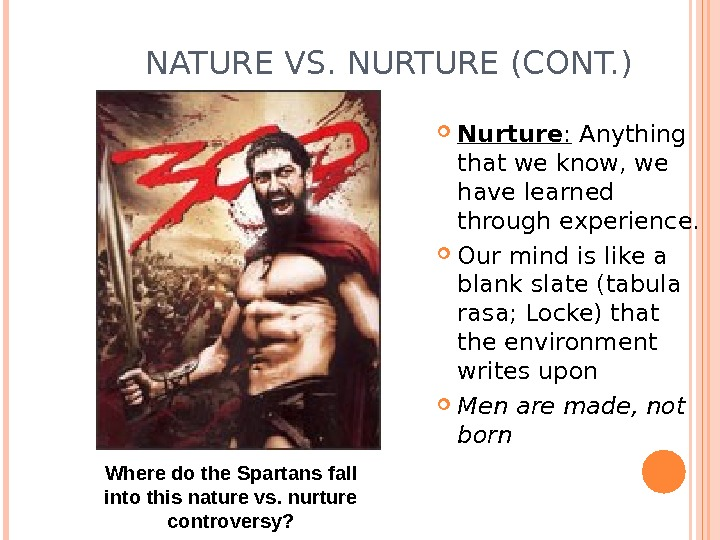 NATURE VS. NURTURE (CONT. ) Nurture :  Anything that we know, we have learned through