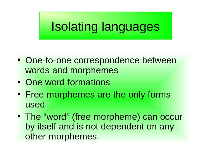 • One-to-one correspondence between words and morphemes • One word formations • Free morphemes