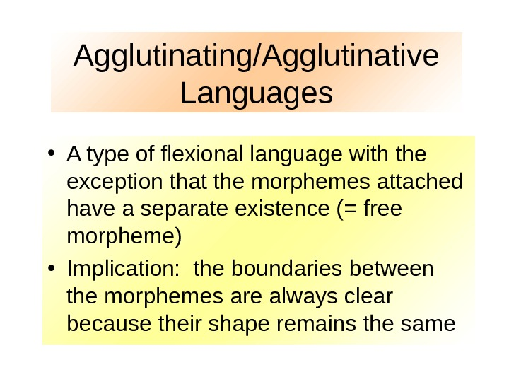 Agglutinating/Agglutinative Languages • A type of flexional language with the exception that the morphemes