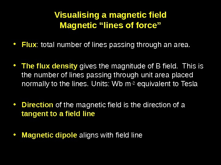 "10 Visualising a magnetic field Magnetic ""lines of force"" • Flux : total number of lines"