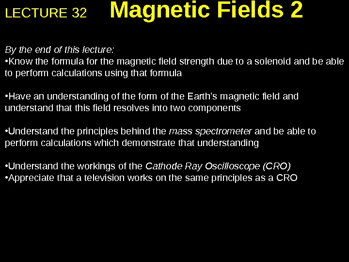 LECTURE 32 Magnetic Fields 2 By the end of this lecture:  • Know the formula