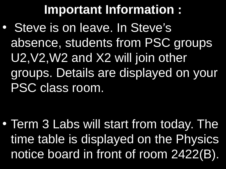 Important Information :  •  Steve is on leave. In Steve's absence, students from PSC