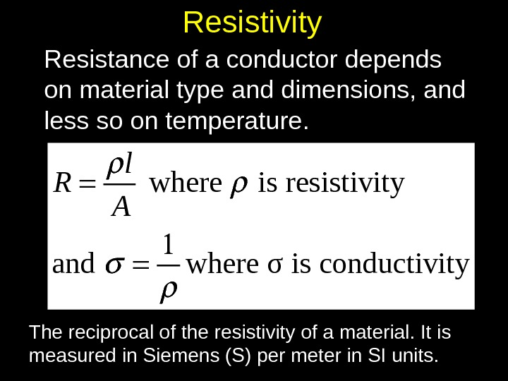 Resistivity Resistance of a conductor depends on material type and dimensions, and less so on temperature.